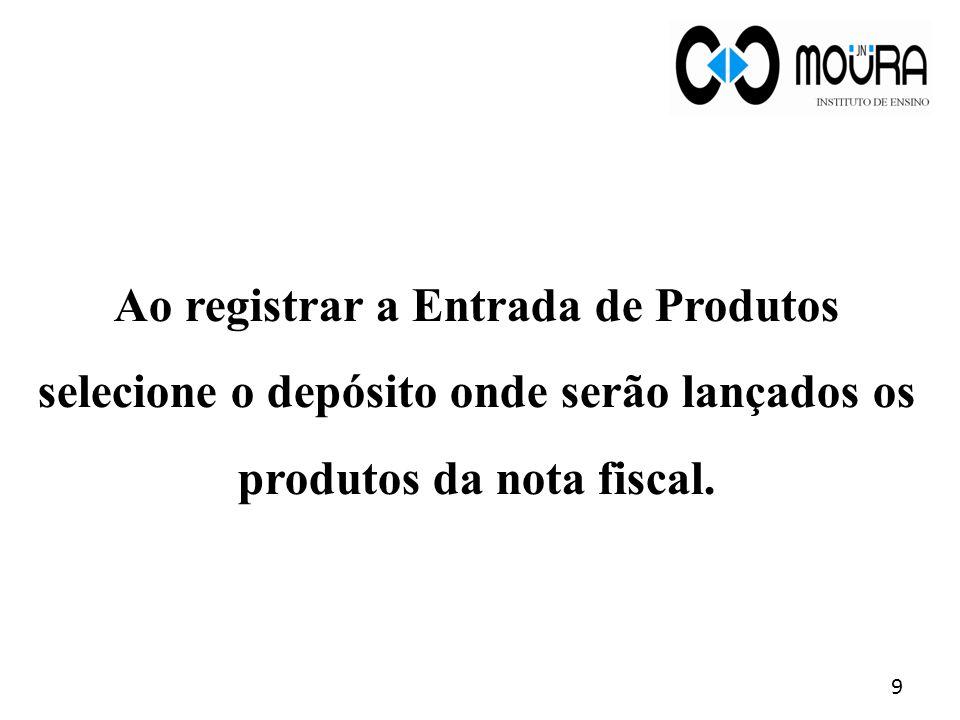 Ao registrar a Entrada de Produtos selecione o depósito onde serão lançados os produtos da nota fiscal. 9