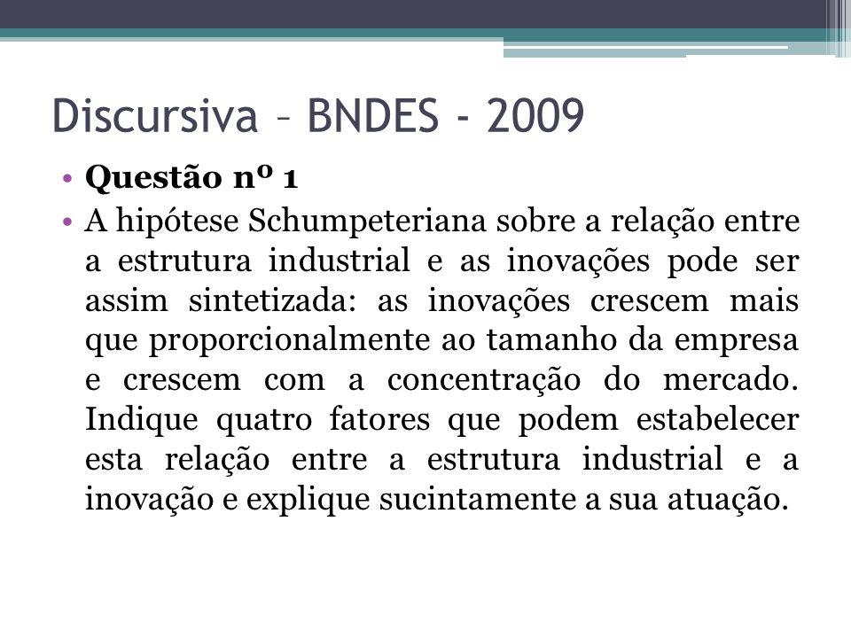 Discursiva – BNDES - 2009 Questão nº 1 A hipótese Schumpeteriana sobre a relação entre a estrutura industrial e as inovações pode ser assim sintetizada: as inovações crescem mais que proporcionalmente ao tamanho da empresa e crescem com a concentração do mercado.