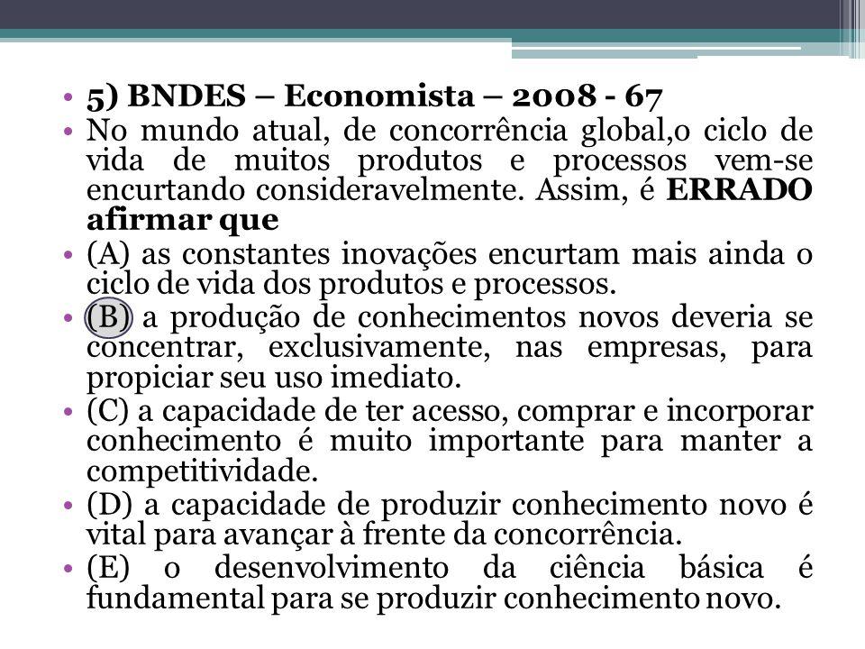 5) BNDES – Economista – 2008 - 67 No mundo atual, de concorrência global,o ciclo de vida de muitos produtos e processos vem-se encurtando consideravelmente.