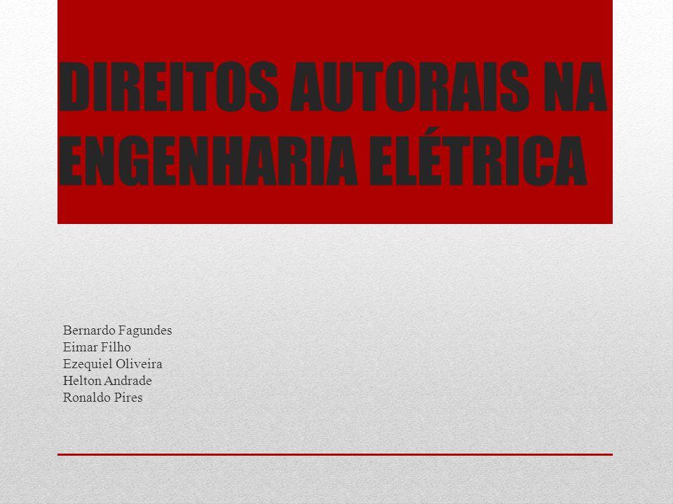 DIREITOS AUTORAIS NA ENGENHARIA ELÉTRICA Bernardo Fagundes Eimar Filho Ezequiel Oliveira Helton Andrade Ronaldo Pires