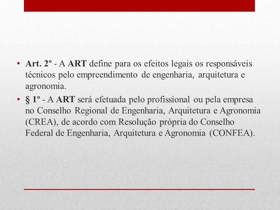 Art. 2º - A ART define para os efeitos legais os responsáveis técnicos pelo empreendimento de engenharia, arquitetura e agronomia. § 1º - A ART será e