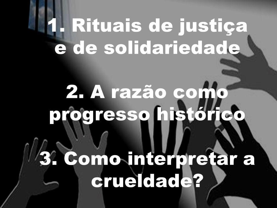 1. Rituais de justiça e de solidariedade 2. A razão como progresso histórico 3. Como interpretar a crueldade?