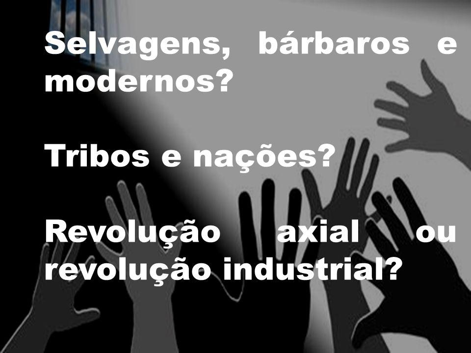 Selvagens, bárbaros e modernos Tribos e nações Revolução axial ou revolução industrial