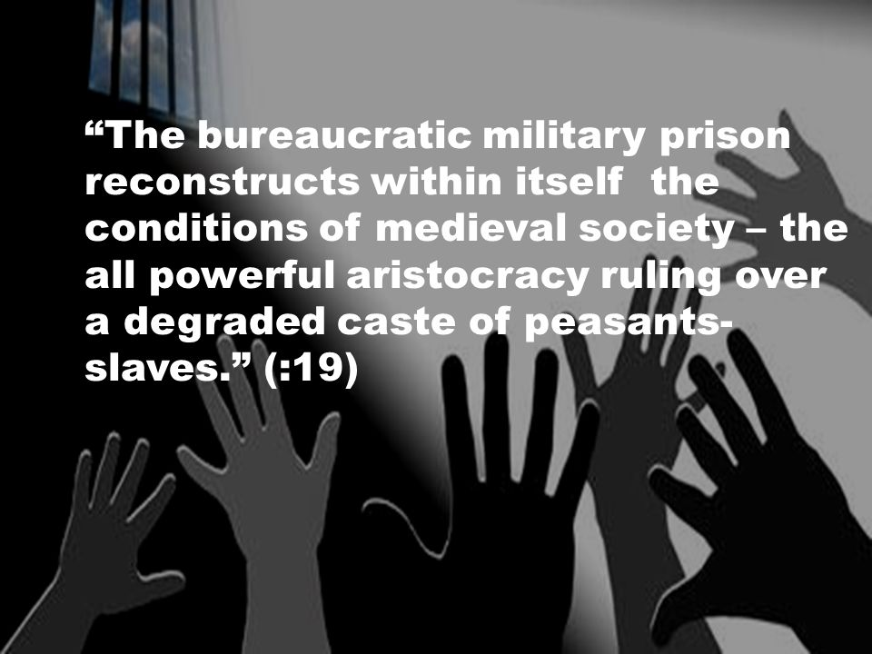 The bureaucratic military prison reconstructs within itself the conditions of medieval society – the all powerful aristocracy ruling over a degraded caste of peasants- slaves. (:19)