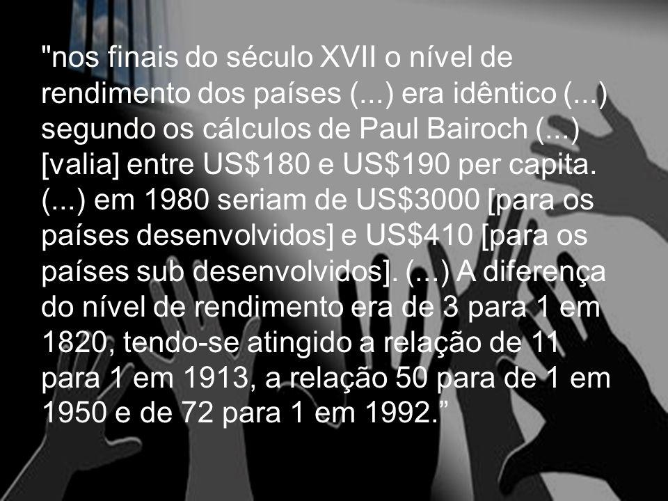 nos finais do século XVII o nível de rendimento dos países (...) era idêntico (...) segundo os cálculos de Paul Bairoch (...) [valia] entre US$180 e US$190 per capita.