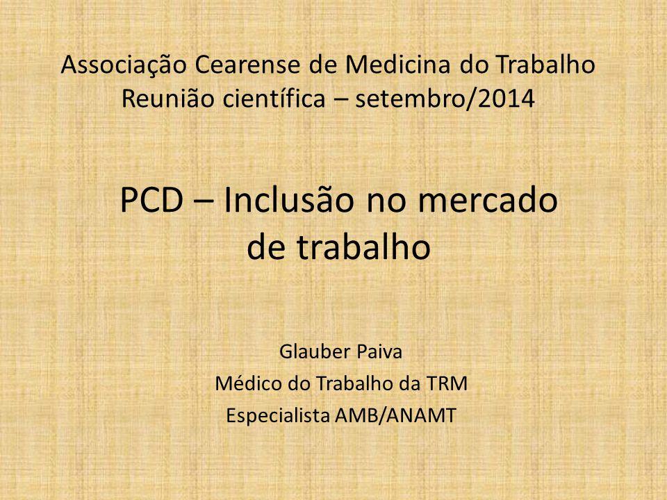 Associação Cearense de Medicina do Trabalho Reunião científica – setembro/2014 Glauber Paiva Médico do Trabalho da TRM Especialista AMB/ANAMT PCD – Inclusão no mercado de trabalho