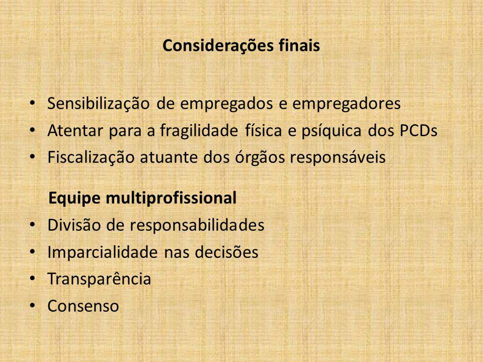 Considerações finais Sensibilização de empregados e empregadores Atentar para a fragilidade física e psíquica dos PCDs Fiscalização atuante dos órgãos