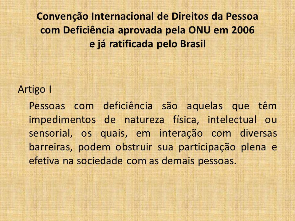 Convenção Internacional de Direitos da Pessoa com Deficiência aprovada pela ONU em 2006 e já ratificada pelo Brasil Artigo I Pessoas com deficiência são aquelas que têm impedimentos de natureza física, intelectual ou sensorial, os quais, em interação com diversas barreiras, podem obstruir sua participação plena e efetiva na sociedade com as demais pessoas.