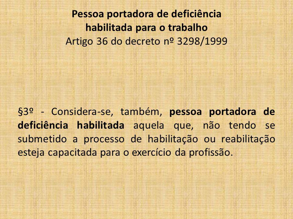 Pessoa portadora de deficiência habilitada para o trabalho Artigo 36 do decreto nº 3298/1999 §3º - Considera-se, também, pessoa portadora de deficiência habilitada aquela que, não tendo se submetido a processo de habilitação ou reabilitação esteja capacitada para o exercício da profissão.
