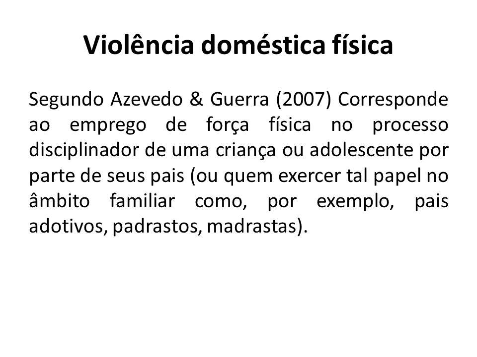 Violência doméstica física Segundo Azevedo & Guerra (2007) Corresponde ao emprego de força física no processo disciplinador de uma criança ou adolesce