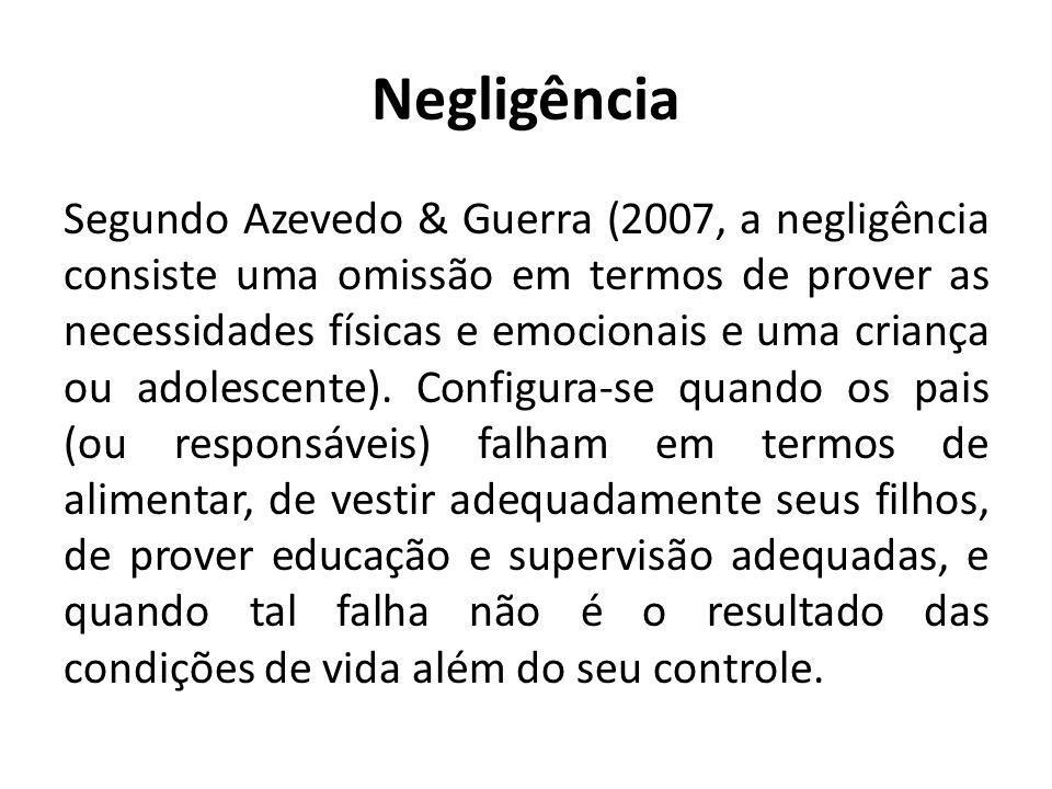 Negligência Segundo Azevedo & Guerra (2007, a negligência consiste uma omissão em termos de prover as necessidades físicas e emocionais e uma criança