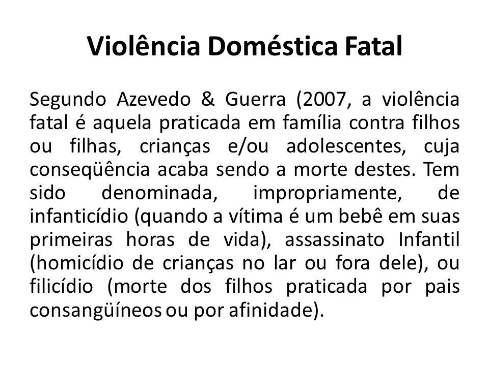 Violência Doméstica Fatal Segundo Azevedo & Guerra (2007, a violência fatal é aquela praticada em família contra filhos ou filhas, crianças e/ou adole