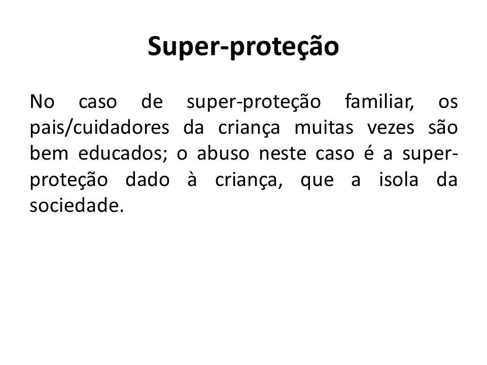 Super-proteção No caso de super-proteção familiar, os pais/cuidadores da criança muitas vezes são bem educados; o abuso neste caso é a super- proteção