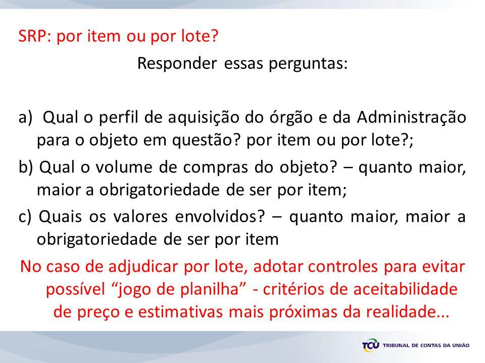 SRP: por item ou por lote? Responder essas perguntas: a) Qual o perfil de aquisição do órgão e da Administração para o objeto em questão? por item ou