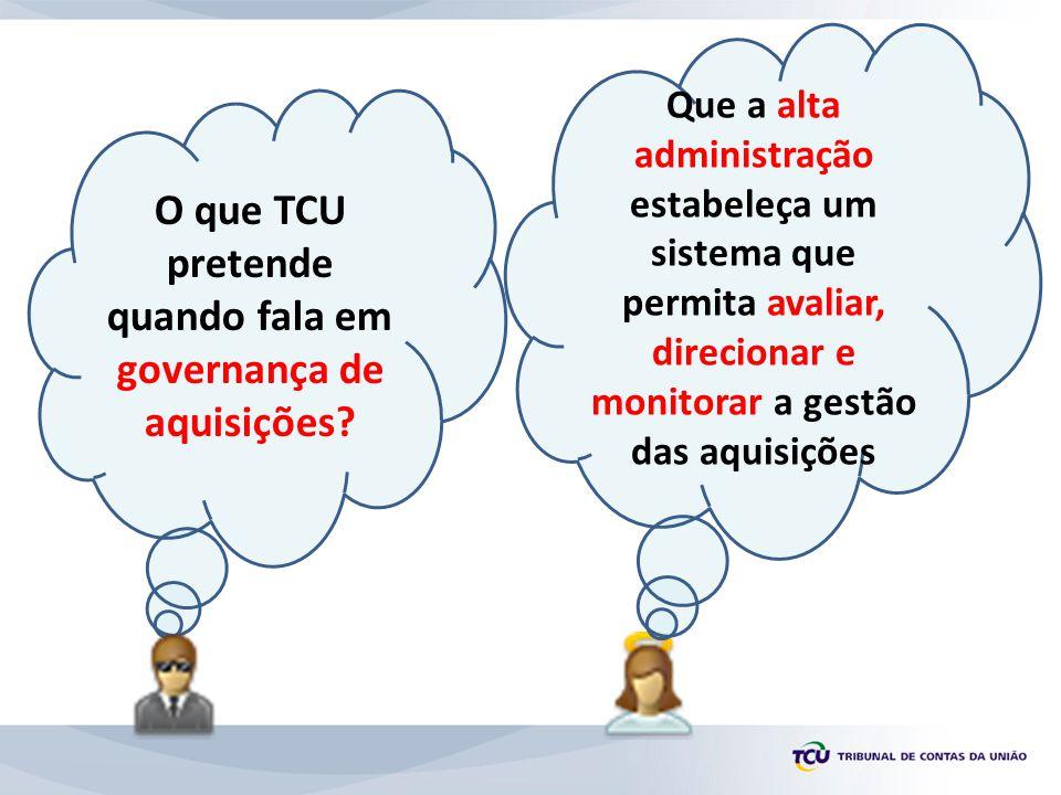 O que TCU pretende quando fala em governança de aquisições? Que a alta administração estabeleça um sistema que permita avaliar, direcionar e monitorar