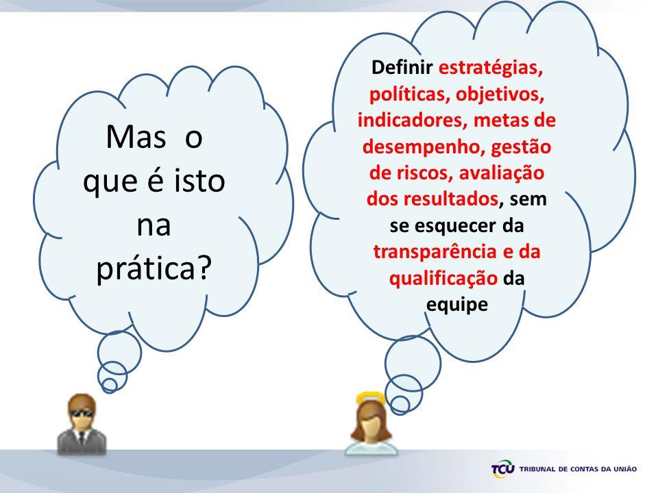 Mas o que é isto na prática? Definir estratégias, políticas, objetivos, indicadores, metas de desempenho, gestão de riscos, avaliação dos resultados,