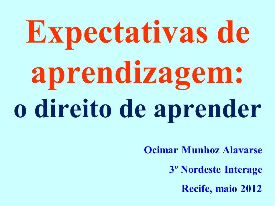 Expectativas de aprendizagem: o direito de aprender Ocimar Munhoz Alavarse 3º Nordeste Interage Recife, maio 2012