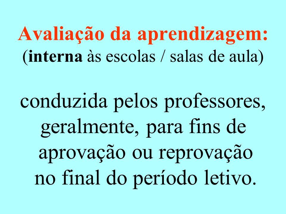 Avaliação da aprendizagem: (interna às escolas / salas de aula) conduzida pelos professores, geralmente, para fins de aprovação ou reprovação no final do período letivo.