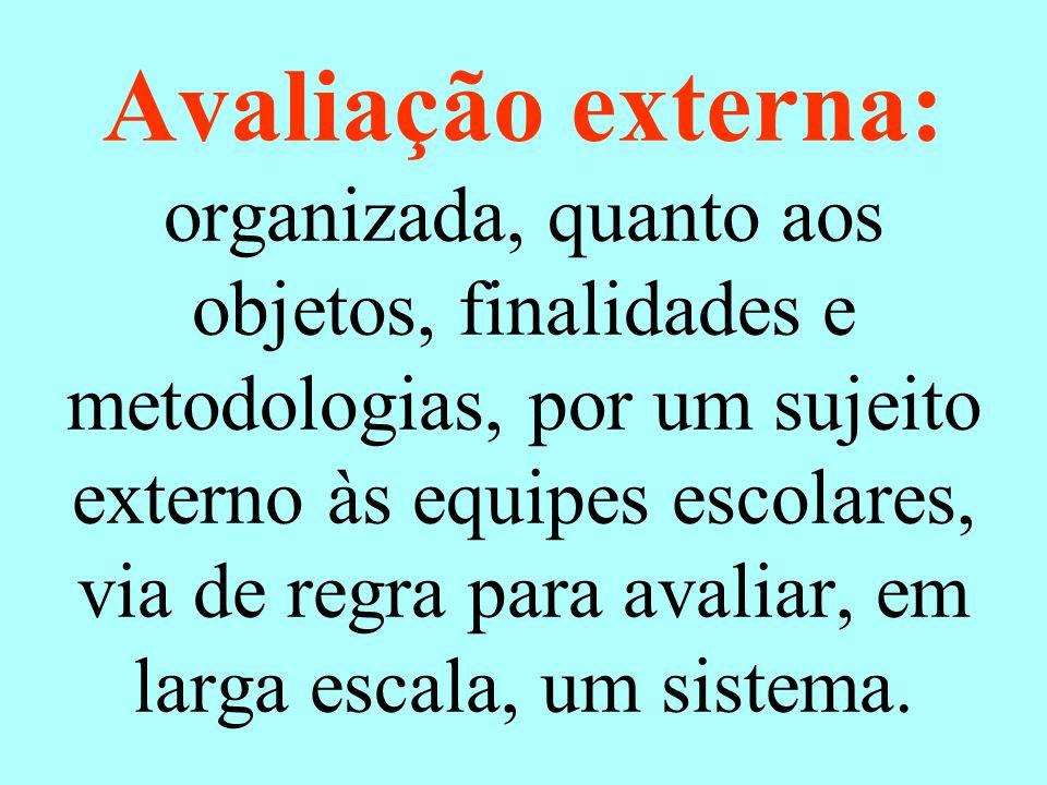 Avaliação externa: organizada, quanto aos objetos, finalidades e metodologias, por um sujeito externo às equipes escolares, via de regra para avaliar, em larga escala, um sistema.