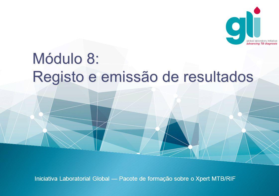Módulo 8: Registo e emissão de resultados Iniciativa Laboratorial Global — Pacote de formação sobre o Xpert MTB/RIF
