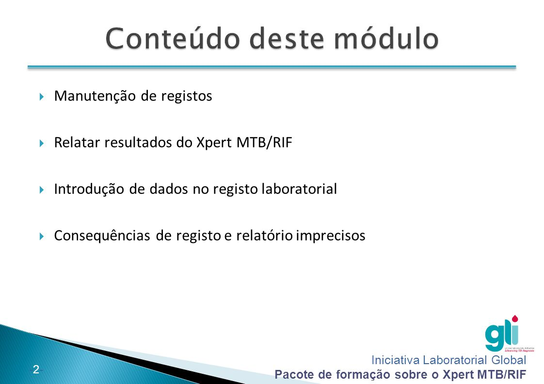 Iniciativa Laboratorial Global Pacote de formação sobre o Xpert MTB/RIF -3--3- No final deste módulo, conseguirá:  Descrever elementos essenciais de registo e relatório dos resultados do Xpert MTB/RIF  Reportar resultados do Xpert MTB/RIF na requisição do laboratório  Registar correctamente resultados do Xpert MTB/RIF no registo laboratorial