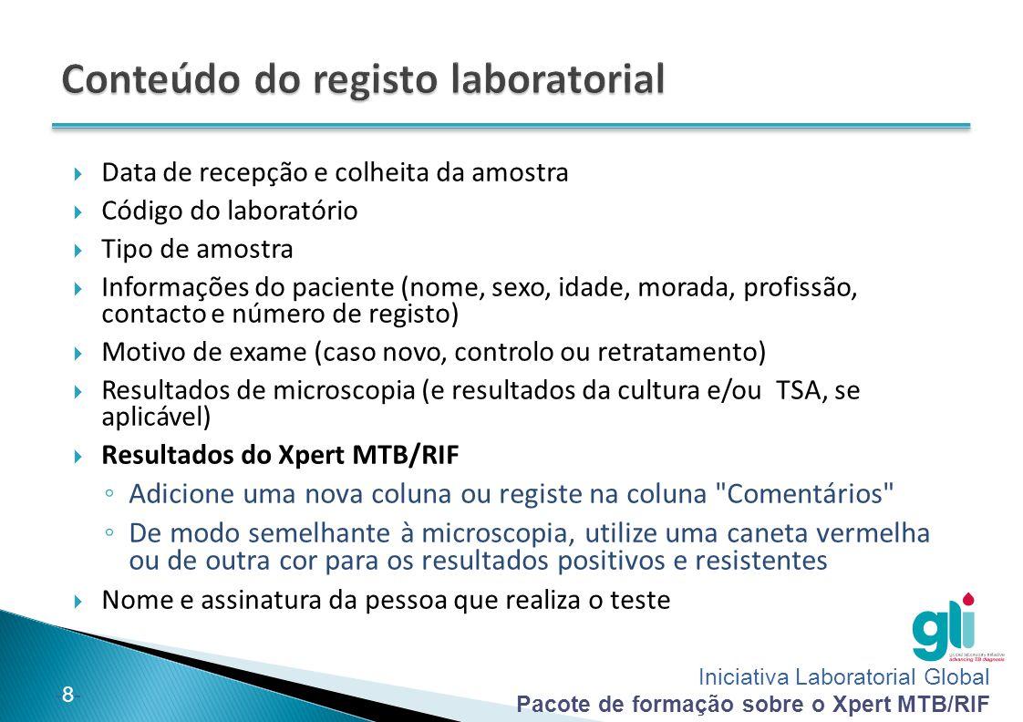 Iniciativa Laboratorial Global Pacote de formação sobre o Xpert MTB/RIF -9--9-  Como uma medida temporária, os PNCT podem utilizar o registo laboratorial existente ao registar os resultados do Xpert MTB/RIF na coluna comentários  O formato do registo laboratorial deve ser modificado para incluir uma coluna específica para os resultados do Xpert MTB/RIF
