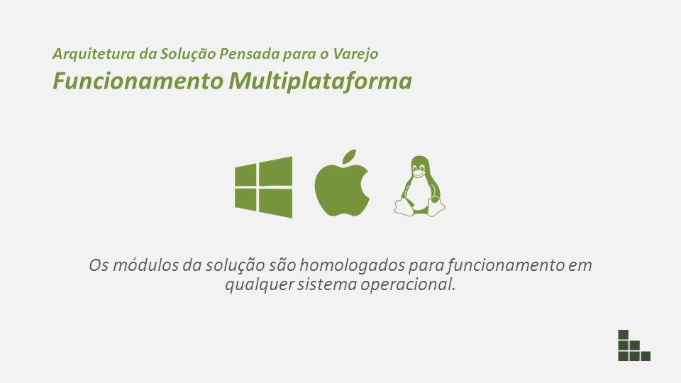 Os módulos da solução são homologados para funcionamento em qualquer sistema operacional. Arquitetura da Solução Pensada para o Varejo Funcionamento M