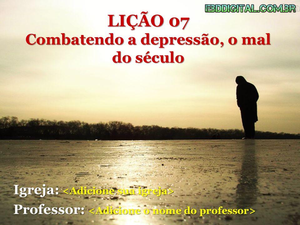 LIÇÃO 07 Combatendo a depressão, o mal do século Igreja: Igreja: Professor: Professor: