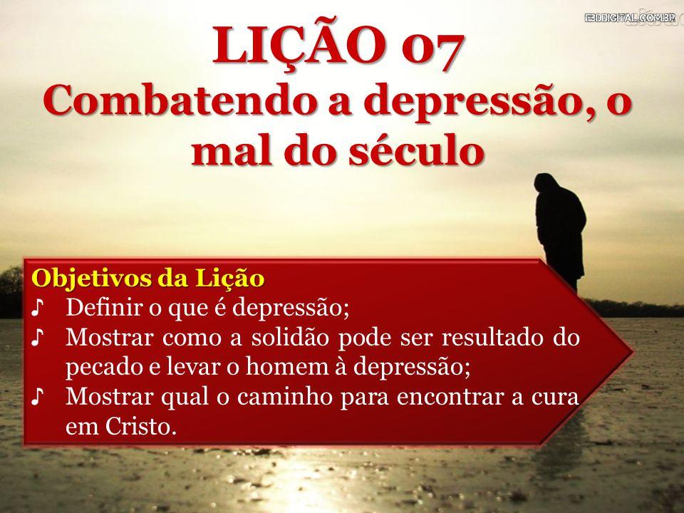 Objetivos da Lição ♪ Definir o que é depressão; ♪ Mostrar como a solidão pode ser resultado do pecado e levar o homem à depressão; ♪ Mostrar qual o ca
