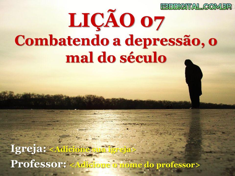 Igreja: Igreja: Professor: Professor: LIÇÃO 07 Combatendo a depressão, o mal do século