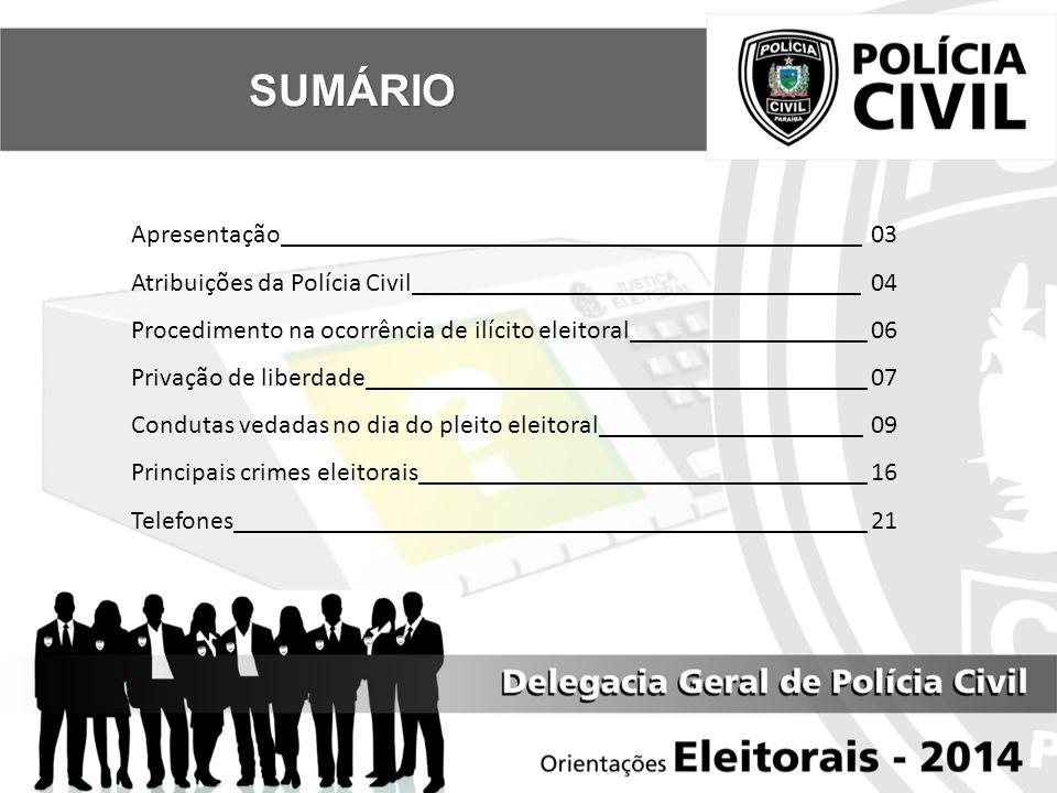 SUMÁRIO Apresentação____________________________________________03 Atribuições da Polícia Civil__________________________________04 Procedimento na ocorrência de ilícito eleitoral__________________06 Privação de liberdade______________________________________ 07 Condutas vedadas no dia do pleito eleitoral____________________09 Principais crimes eleitorais__________________________________16 Telefones________________________________________________21