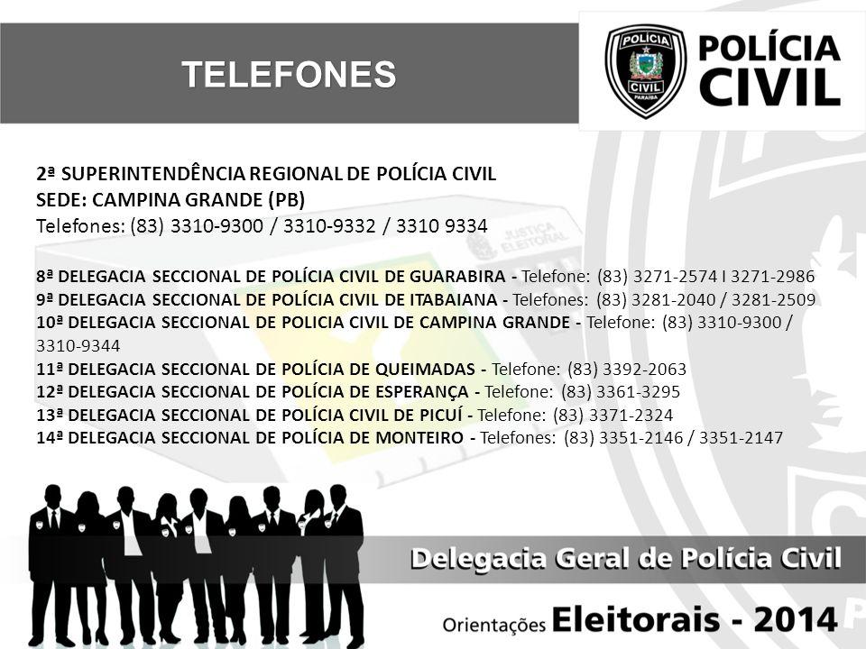 2ª SUPERINTENDÊNCIA REGIONAL DE POLÍCIA CIVIL SEDE: CAMPINA GRANDE (PB) Telefones: (83) 3310-9300 / 3310-9332 / 3310 9334 8ª DELEGACIA SECCIONAL DE POLÍCIA CIVIL DE GUARABIRA - Telefone: (83) 3271-2574 I 3271-2986 9ª DELEGACIA SECCIONAL DE POLÍCIA CIVIL DE ITABAIANA - Telefones: (83) 3281-2040 / 3281-2509 10ª DELEGACIA SECCIONAL DE POLICIA CIVIL DE CAMPINA GRANDE - Telefone: (83) 3310-9300 / 3310-9344 11ª DELEGACIA SECCIONAL DE POLÍCIA DE QUEIMADAS - Telefone: (83) 3392-2063 12ª DELEGACIA SECCIONAL DE POLÍCIA DE ESPERANÇA - Telefone: (83) 3361-3295 13ª DELEGACIA SECCIONAL DE POLÍCIA CIVIL DE PICUÍ - Telefone: (83) 3371-2324 14ª DELEGACIA SECCIONAL DE POLÍCIA DE MONTEIRO - Telefones: (83) 3351-2146 / 3351-2147 TELEFONES