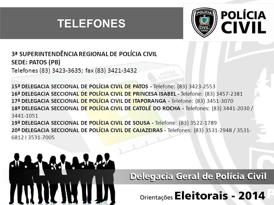 3ª SUPERINTENDÊNCIA REGIONAL DE POLÍCIA CIVIL SEDE: PATOS (PB) Telefones (83) 3423-3635; fax (83) 3421-3432 15ª DELEGACIA SECCIONAL DE POLÍCIA CIVIL DE PATOS - Telefone: (83) 3423-2553 16ª DELEGACIA SECCIONAL DE POLÍCIA CIVIL DE PRINCESA ISABEL - Telefone: (83) 3457-2381 17ª DELEGACIA SECCIONAL DE POLÍCIA CIVIL DE ITAPORANGA - Telefone: (83) 3451-3070 18ª DELEGACIA SECCIONAL DE POLÍCIA CIVIL DE CATOLÉ DO ROCHA - Telefones: (83) 3441-2030 / 3441-1051 19ª DELEGACIA SECCIONAL DE POLÍCIA CIVIL DE SOUSA - Telefone: (83) 3522-1789 20ª DELEGACIA SECCIONAL DE POLÍCIA CIVIL DE CAJAZEIRAS - Telefones: (83) 3531-2948 / 3531- 6812 I 3531-7005 TELEFONES