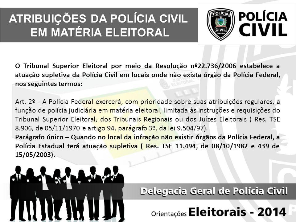 ATRIBUIÇÕES DA POLÍCIA CIVIL EM MATÉRIA ELEITORAL EM MATÉRIA ELEITORAL O Tribunal Superior Eleitoral por meio da Resolução nº22.736/2006 estabelece a atuação supletiva da Polícia Civil em locais onde não exista órgão da Polícia Federal, nos seguintes termos: Art.