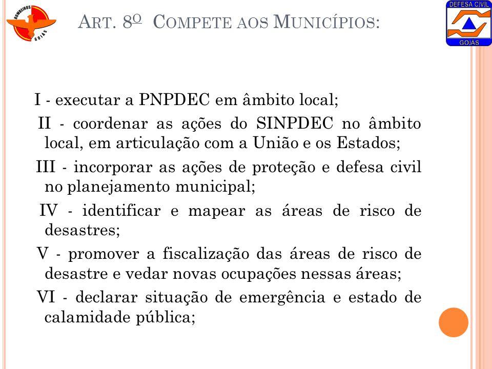 A RT. 8 O C OMPETE AOS M UNICÍPIOS : I - executar a PNPDEC em âmbito local; II - coordenar as ações do SINPDEC no âmbito local, em articulação com a U