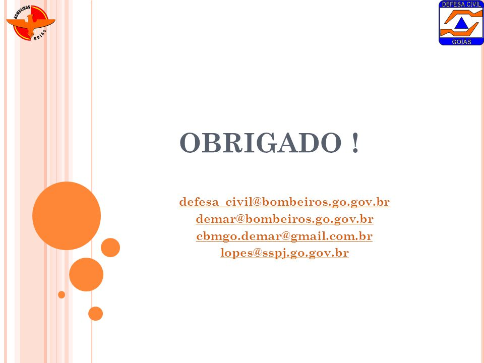 OBRIGADO ! defesa_civil@bombeiros.go.gov.br demar@bombeiros.go.gov.br cbmgo.demar@gmail.com.br lopes@sspj.go.gov.br