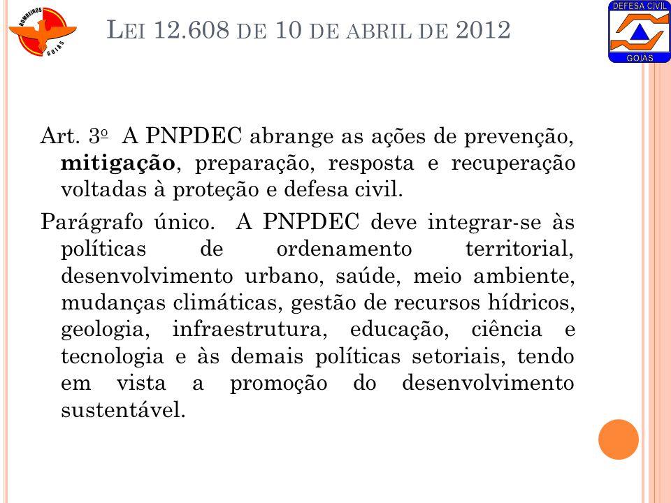 L EI 12.608 DE 10 DE ABRIL DE 2012 Art. 3 o A PNPDEC abrange as ações de prevenção, mitigação, preparação, resposta e recuperação voltadas à proteção