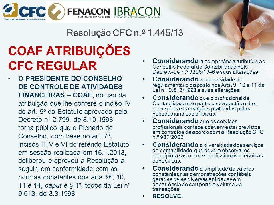 Resolução CFC n.º 1.445/13 COAF ATRIBUIÇÕES CFC REGULAR O PRESIDENTE DO CONSELHO DE CONTROLE DE ATIVIDADES FINANCEIRAS – COAF, no uso da atribuição qu