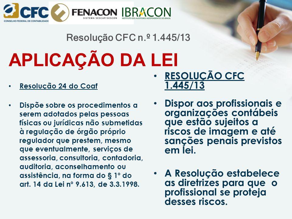 Resolução CFC n.º 1.445/13 APLICAÇÃO DA LEI Resolução 24 do Coaf Dispõe sobre os procedimentos a serem adotados pelas pessoas físicas ou jurídicas não