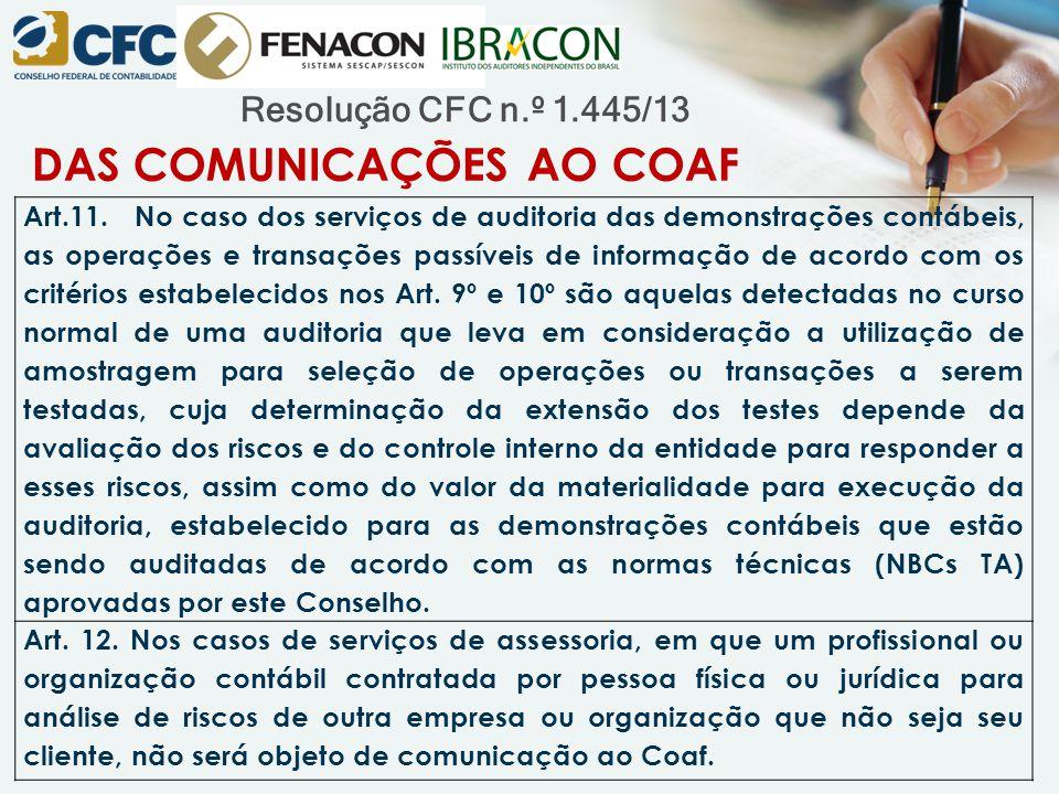 Resolução CFC n.º 1.445/13 DAS COMUNICAÇÕES AO COAF Art.11. No caso dos serviços de auditoria das demonstrações contábeis, as operações e transações p