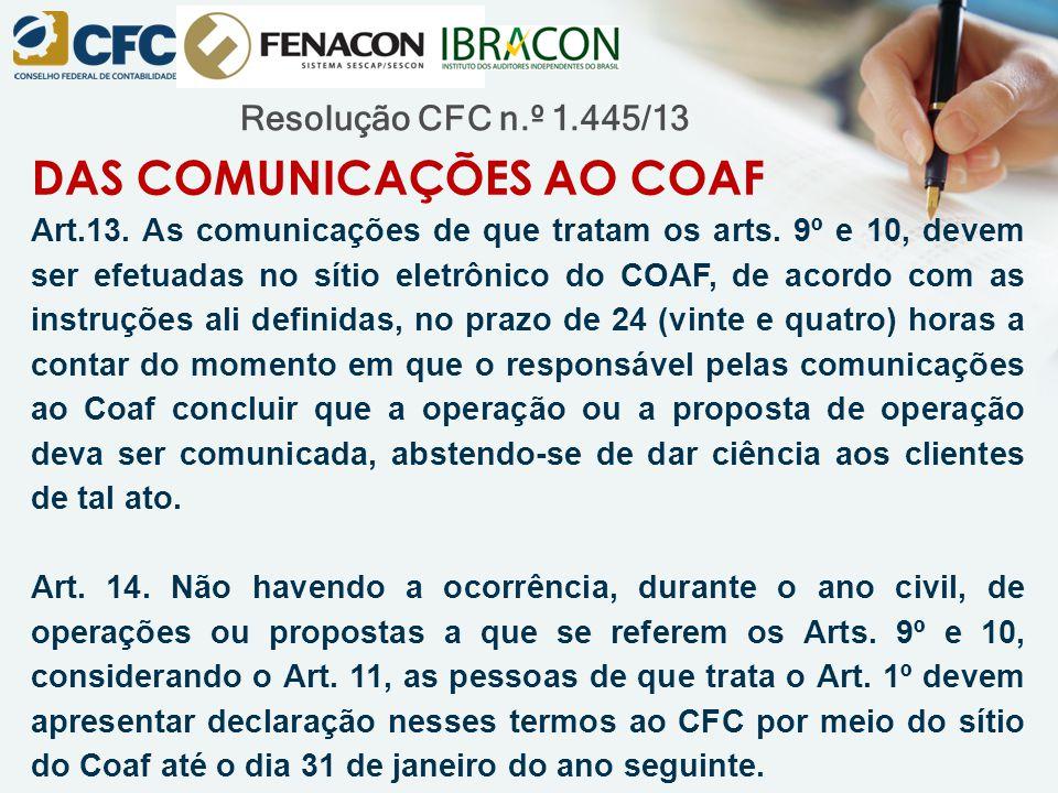 Resolução CFC n.º 1.445/13 DAS COMUNICAÇÕES AO COAF Art.13. As comunicações de que tratam os arts. 9º e 10, devem ser efetuadas no sítio eletrônico do