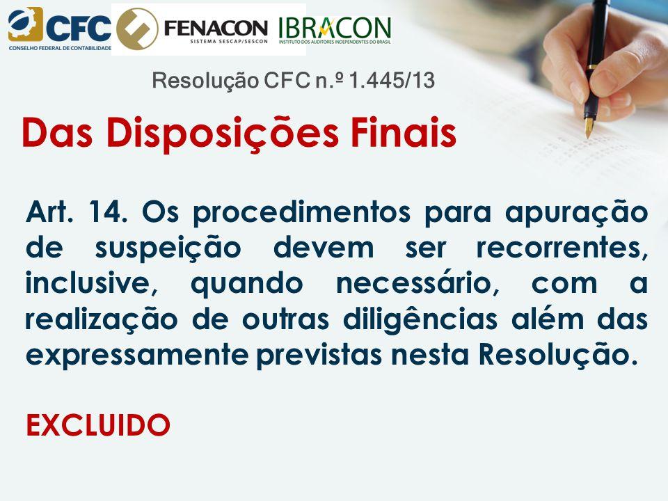 Resolução CFC n.º 1.445/13 Das Disposições Finais Art. 14. Os procedimentos para apuração de suspeição devem ser recorrentes, inclusive, quando necess