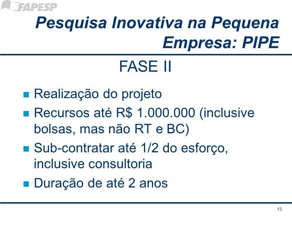 13 Pesquisa Inovativa na Pequena Empresa: PIPE n Realização do projeto n Recursos até R$ 1.000.000 (inclusive bolsas, mas não RT e BC) n Sub-contratar até 1/2 do esforço, inclusive consultoria n Duração de até 2 anos FASE II