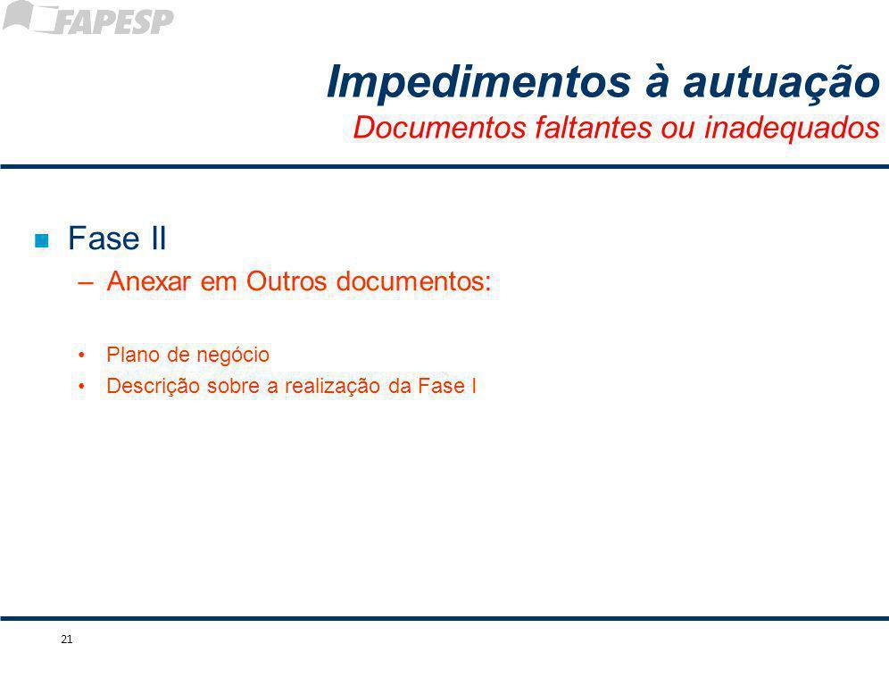 n Fase II –Anexar em Outros documentos: Plano de negócio Descrição sobre a realização da Fase I 21 Impedimentos à autuação Documentos faltantes ou ina