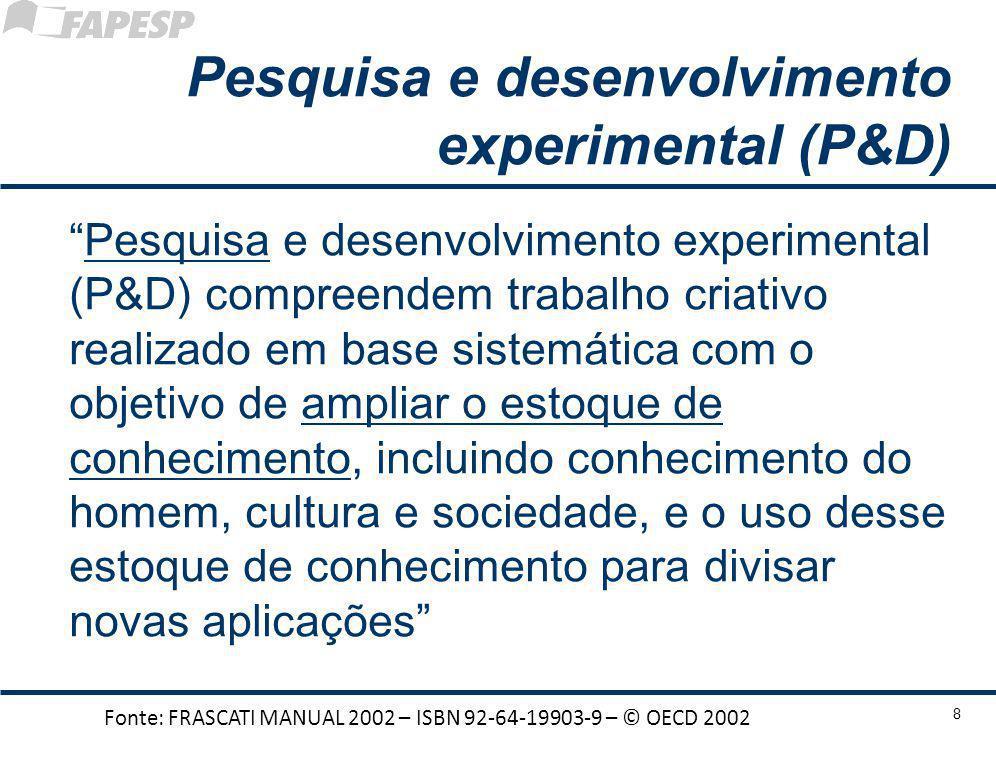 Pesquisa e desenvolvimento experimental (P&D) Pesquisa e desenvolvimento experimental (P&D) compreendem trabalho criativo realizado em base sistemática com o objetivo de ampliar o estoque de conhecimento, incluindo conhecimento do homem, cultura e sociedade, e o uso desse estoque de conhecimento para divisar novas aplicações Fonte: FRASCATI MANUAL 2002 – ISBN 92-64-19903-9 – © OECD 2002 8