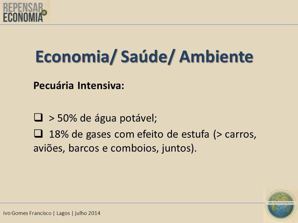 Ivo Gomes Francisco | Lagos | julho 2014 Economia/ Saúde/ Ambiente Pecuária Intensiva:  > 50% de água potável;  18% de gases com efeito de estufa (> carros, aviões, barcos e comboios, juntos).