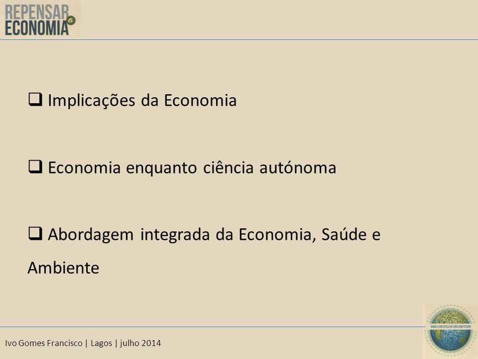 Ivo Gomes Francisco | Lagos | julho 2014  Implicações da Economia  Economia enquanto ciência autónoma  Abordagem integrada da Economia, Saúde e Amb