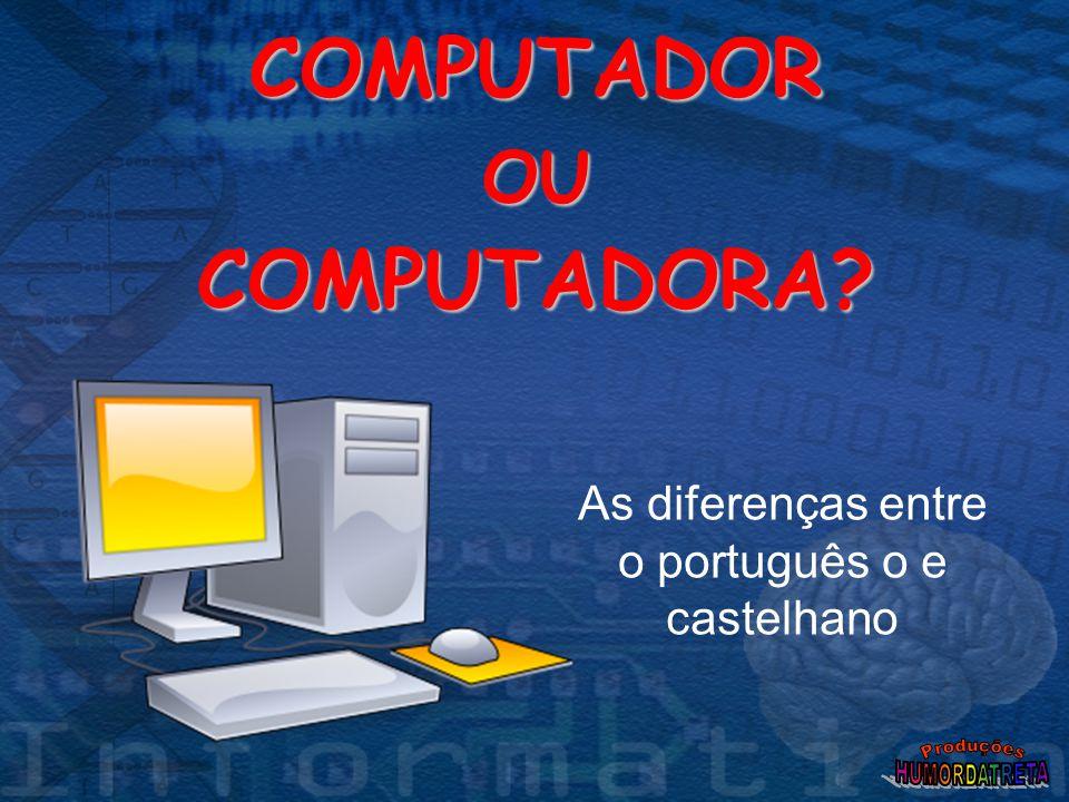 COMPUTADOR OU COMPUTADORA? As diferenças entre o português o e castelhano