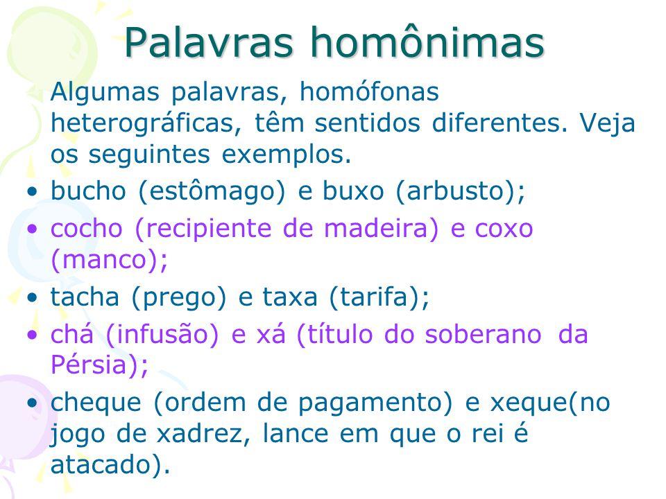 Palavras homônimas Algumas palavras, homófonas heterográficas, têm sentidos diferentes. Veja os seguintes exemplos. bucho (estômago) e buxo (arbusto);