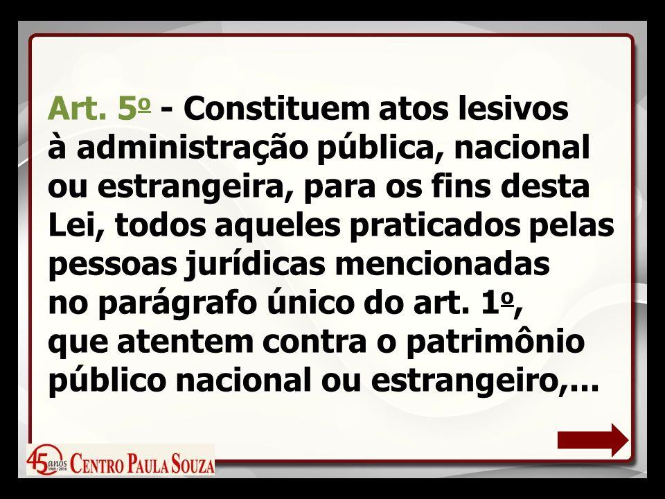 Art. 5 o - Constituem atos lesivos à administração pública, nacional ou estrangeira, para os fins desta Lei, todos aqueles praticados pelas pessoas ju